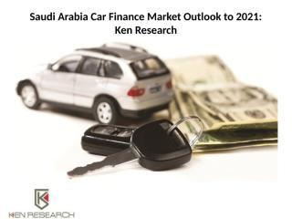 Saudi Arabia Car Finance Market Outlook to 2021.pptx